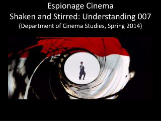 Espionage Cinema Shaken and Stirred: Understanding 007 (Department of Cinema Studies, Spring 2014)