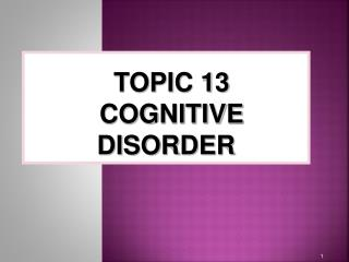 TOPIC 13 COGNITIVE DISORDER