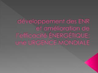 développement des ENR et amélioration de l'efficacité  éne RG é TIQUE : une URGENCE MONDIALE