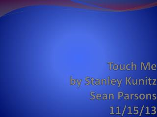 Touch Me  by Stanley Kunitz Sean Parsons 11/15/13