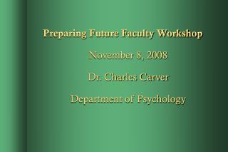 Preparing Future Faculty Workshop November 8, 2008 Dr. Charles Carver Department of Psychology