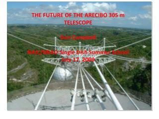 THE FUTURE OF THE ARECIBO 305 m TELESCOPE Don Campbell NAIC/NRAO Single Dish Summer School