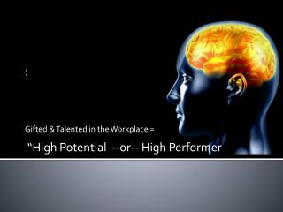 """: Gifted & Talented in the Workplace =  """"High Potential  --or-- High Performer"""