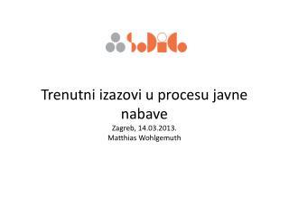 Trenutni izazovi u procesu javne  nabave Zagreb, 14.03.2013. Matthias Wohlgemuth