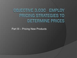 Objective  3.03C    Employ Pricing Strategies to Determine Prices
