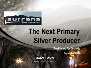 The Next Primary Silver Producer Positioned for Growth September 2009