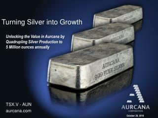 Unlocking the Value in Aurcana by Quadrupling Silver Production to    5 Million ounces annually