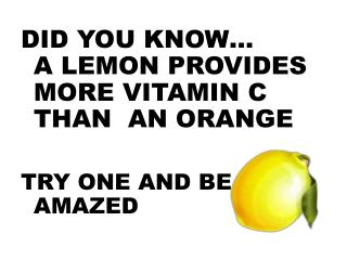 DID YOU KNOW… A LEMON PROVIDES MORE VITAMIN C THAN  AN ORANGE TRY ONE AND BE AMAZED