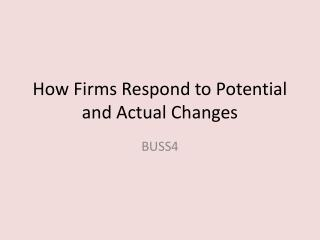 How Firms Respond to Potential and Actual Changes