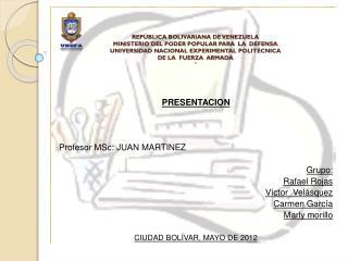 Grupo PRESENTACION Profesor MSc: JUAN MARTINEZ  Grupo: Rafael Rojas  V�ctor  Vel�squez