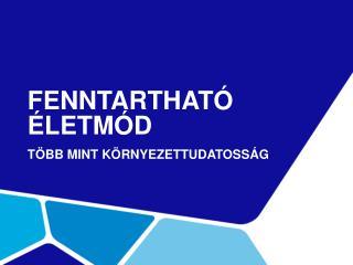 FENNTARTHATÓ ÉLETMÓD TÖBB MINT KÖRNYEZETTUDATOSSÁG