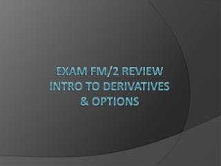 Exam FM/2 Review Intro to  derivatives & options