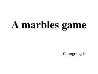 A marbles game Changqing  Li