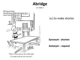 Synonym -  shorten 	Antonym –  expand