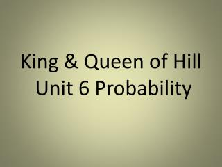 King & Queen of Hill  Unit 6 Probability