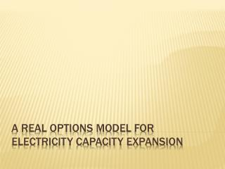 A REAL OPTIONS MODEL  fOR  Electricity CAPACITY expansion
