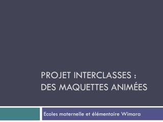 Projet interclasses : DES maquettes anim�es