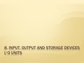 8. INPUT, OUTPUT and storage DEVICES i/o units