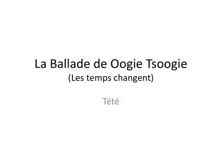 La Ballade de  Oogie Tsoogie (Les temps  changent )