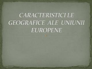 CARACTERISTICI LE GEOGRAFICE  ALE  UNIUNII EUROPENE