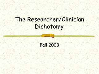 The ResearcherClinician Dichotomy Fall 2003