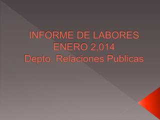 INFORME DE LABORES ENERO 2,014 Depto. Relaciones Publicas