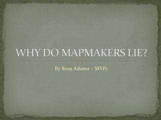 WHY DO MAPMAKERS LIE?