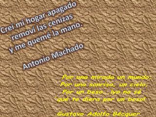 Creí mi hogar apagado  removí las cenizas  y me quemé la mano. Antonio Machado