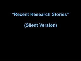 """Recent Research Stories""  (Silent Version)"