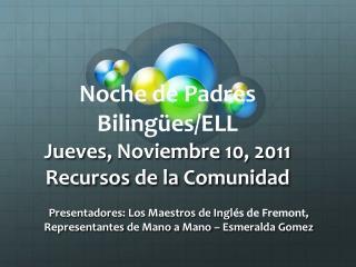 Noche de Padres  Bilingües /ELL  Jueves ,  Noviembre  10, 2011 Recursos  de la  Comunidad