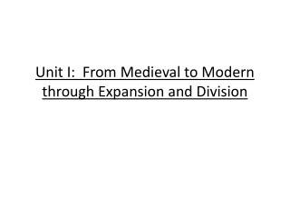 Unit I:  From Medieval to Modern through Expansion and Division