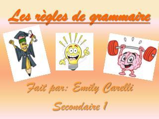 Les règles de grammaire Fait par: Emily Carelli Secondaire 1