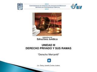 """UNIDAD III DERECHO PRIVADO Y SUS RAMAS """"Derecho Mercantil"""" Lic.  Daicy Janeth  Cortes Juárez"""
