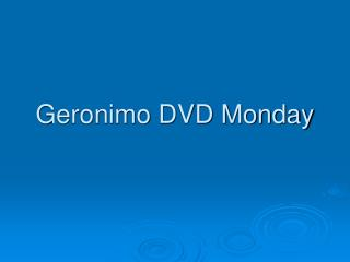 Geronimo DVD Monday