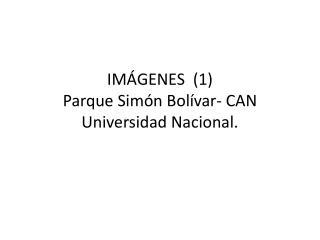 IMÁGENES  (1) Parque Simón Bolívar- CAN Universidad Nacional.