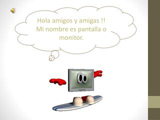 Hola amigos y amigas !! Mi nombre es pantalla o monitor.