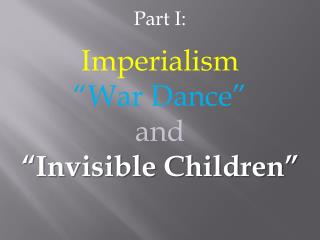 """Part I: Imperialism """"War Dance"""" and """"Invisible Children"""""""