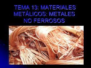 TEMA 13: MATERIALES METÁLICOS: METALES     NO FERROSOS