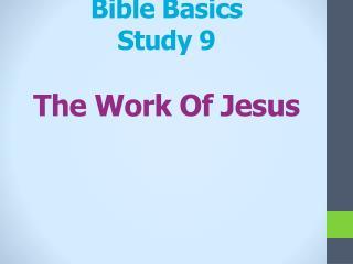 Bible Basics Study 9 T he Work Of  Jesus