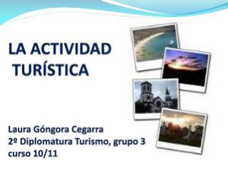 LA  ACTIVIDAD TURÍSTICA Laura Góngora Cegarra 2º Diplomatura Turismo, grupo 3 curso 10/11