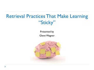 """Retrieval Practices That Make Learning  """"Sticky"""" Presented by Glenn Wagner"""