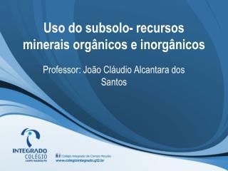 Uso do subsolo- recursos minerais orgânicos e inorgânicos