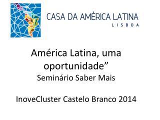 """América Latina, uma oportunidade"""" Seminário Saber Mais  InoveCluster  Castelo Branco 2014"""