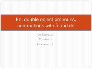 En, double object pronouns, contractions with  à and de