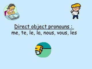 Direct object pronouns :  me, te, le, la, nous, vous, les
