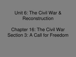 Unit 6: The Civil War & Reconstruction Chapter 16: The Civil War Section 3: A Call for Freedom