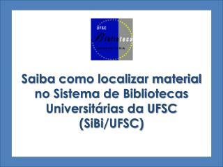 Saiba  como localizar material  no Sistema  de Bibliotecas Universitárias da UFSC  ( SiBi /UFSC)