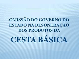 OMISSÃO DO GOVERNO DO ESTADO NA DESONERAÇÃO DOS PRODUTOS DA  CESTA BÁSICA
