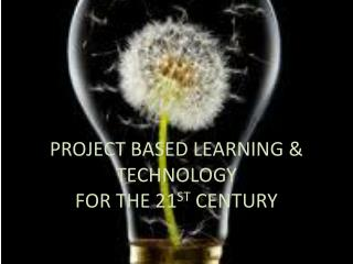 PROJECT BASED LEARNING & TECHNOLOGY FOR THE 21 ST  CENTURY