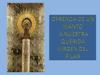 OFRENDA DE UN MANTO  A NUESTRA QUERIDA  VIRGEN DEL PILAR
